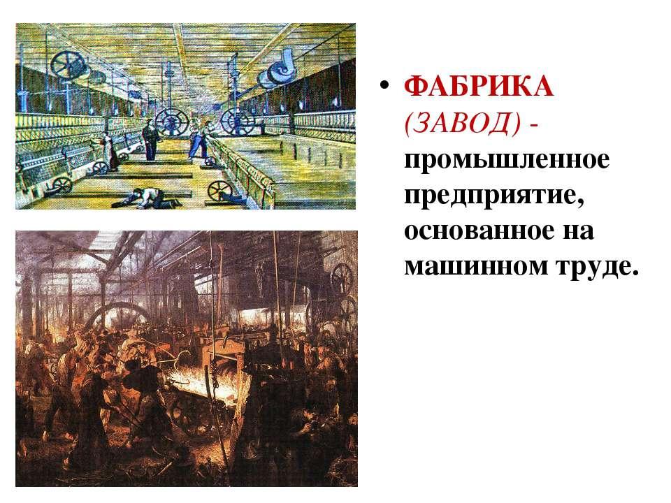 ФАБРИКА (ЗАВОД) - промышленное предприятие, основанное на машинном труде.