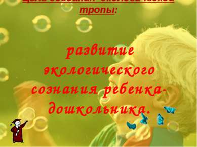 Цель создания экологической тропы: развитие экологического сознания ребенка-...