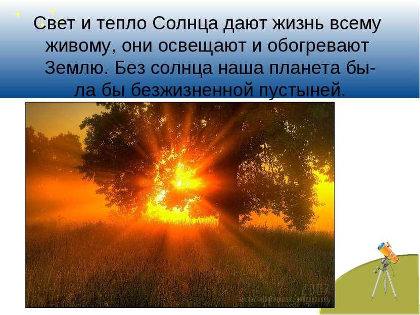 Свет и тепло Солнца дают жизнь всему живому, они освещают и обогревают Землю....