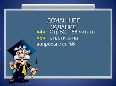 ДОМАШНЕЕ ЗАДАНИЕ «4» - Стр 52 – 56 читать «5» - ответить на вопросы стр. 56