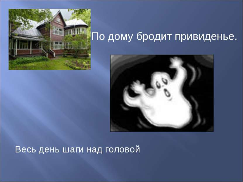 По дому бродит привиденье. Весь день шаги над головой