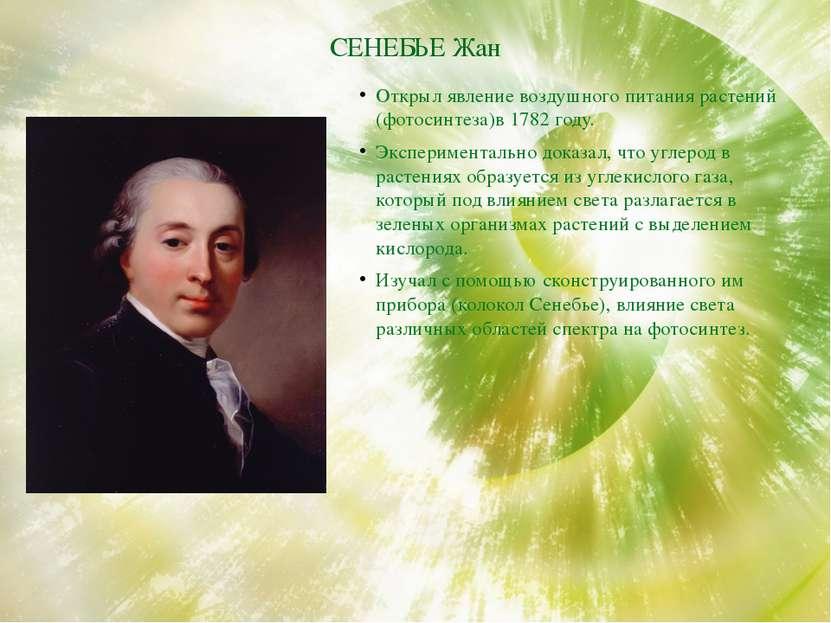 СЕНЕБЬЕ Жан Открыл явление воздушного питания растений (фотосинтеза)в 1782 го...