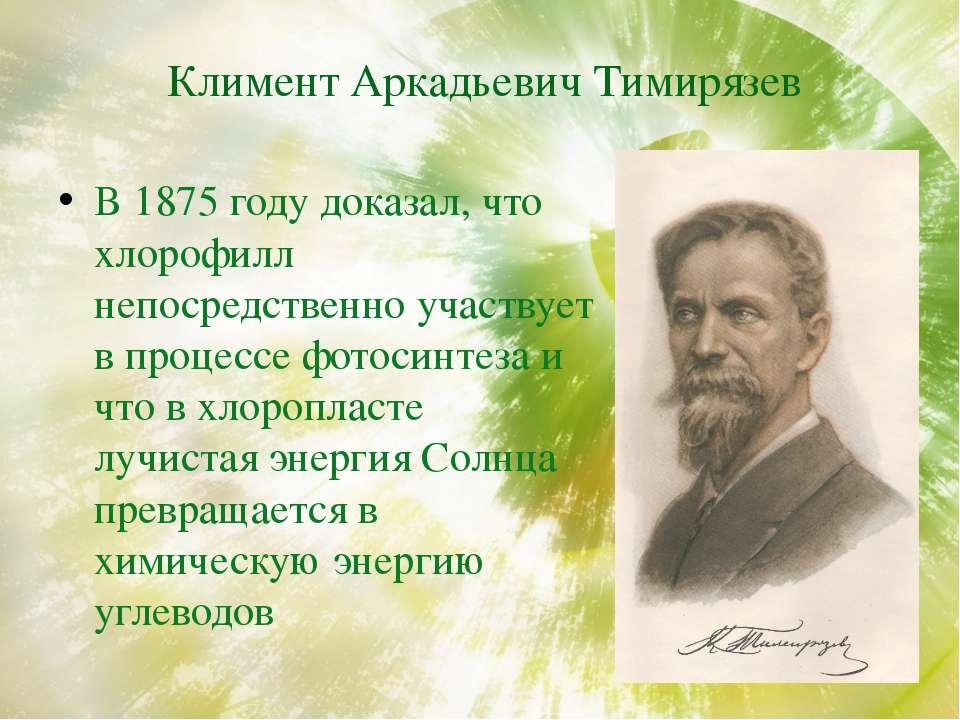 Климент Аркадьевич Тимирязев В 1875 году доказал, что хлорофилл непосредствен...