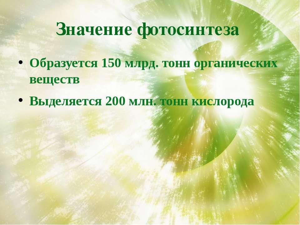 Значение фотосинтеза Образуется 150 млрд. тонн органических веществ Выделяетс...