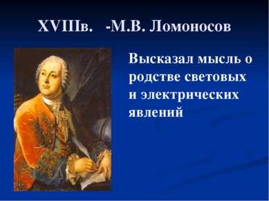 XVIIIв. -М.В. Ломоносов Высказал мысль о родстве световых и электрических явл...