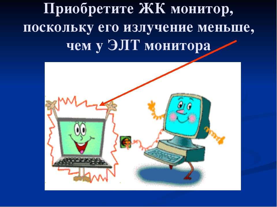 Приобретите ЖК монитор, поскольку его излучение меньше, чем у ЭЛТ монитора
