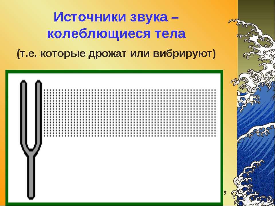 звуковые волны * Источники звука – колеблющиеся тела (т.е. которые дрожат или...