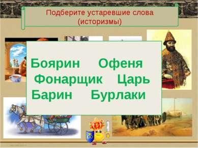 Подберите устаревшие слова (историзмы) Боярин Офеня Фонарщик Царь Барин Бурлаки