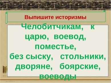 Выпишите историзмы Челобитчикам, к царю, воевод, поместье, без сыску, стольни...