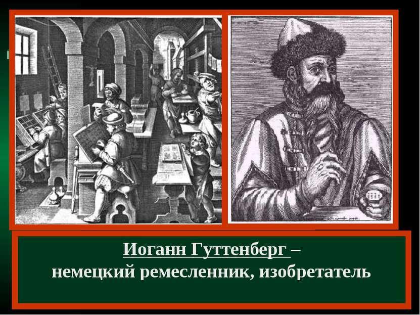 Иоганн Гуттенберг – немецкий ремесленник, изобретатель книгопечатания