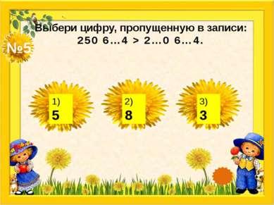 №5 Выбери цифру, пропущенную в записи: 250 6…4 > 2…0 6…4. 1) 5 2) 8 3) 3