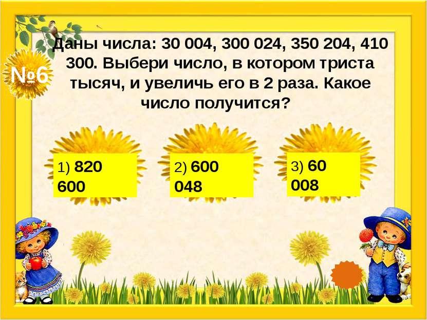 №6 Даны числа: 30 004, 300 024, 350 204, 410 300. Выбери число, в котором три...