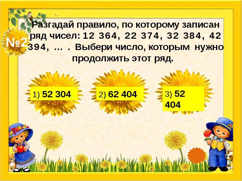 №2 Разгадай правило, по которому записан ряд чисел: 12 364, 22 374, 32 384, 4...