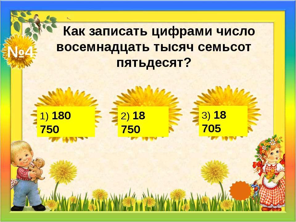 №4 Как записать цифрами число восемнадцать тысяч семьсот пятьдесят? 1) 180 75...
