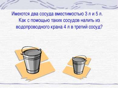 Имеются два сосуда вместимостью 3 л и 5 л. Как с помощью таких сосудов налить...