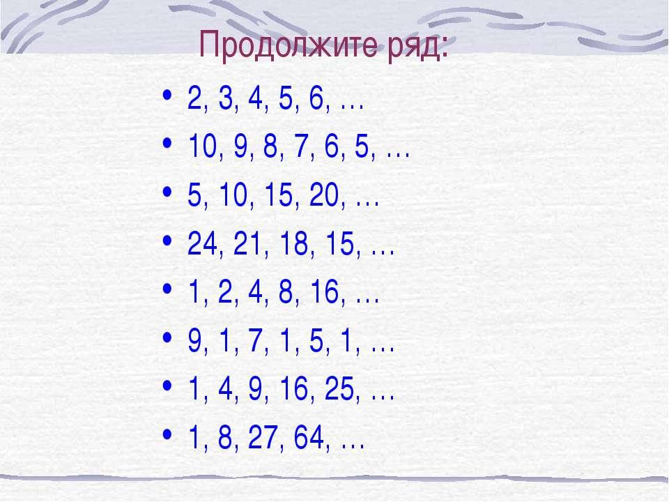 Продолжите ряд: 2, 3, 4, 5, 6, … 10, 9, 8, 7, 6, 5, … 5, 10, 15, 20, … 24, 21...