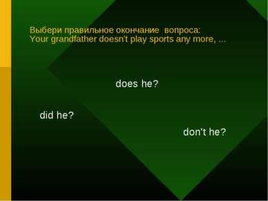 Выбери правильное окончание вопроса: Your grandfather doesn't play sports any...