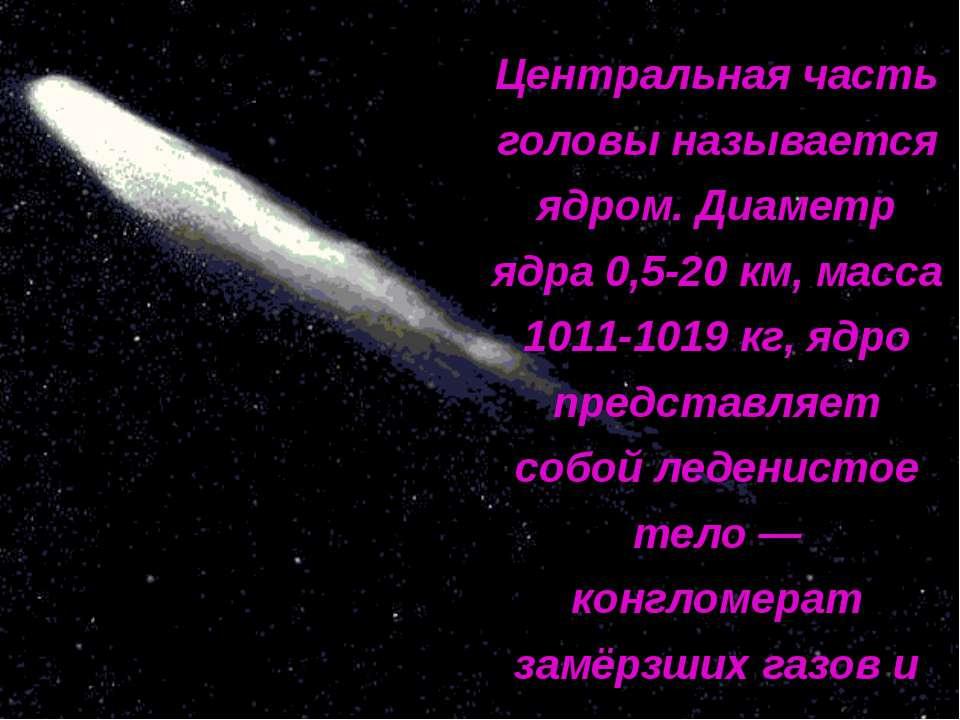 Центральная часть головы называется ядром. Диаметр ядра 0,5-20 км, масса 1011...