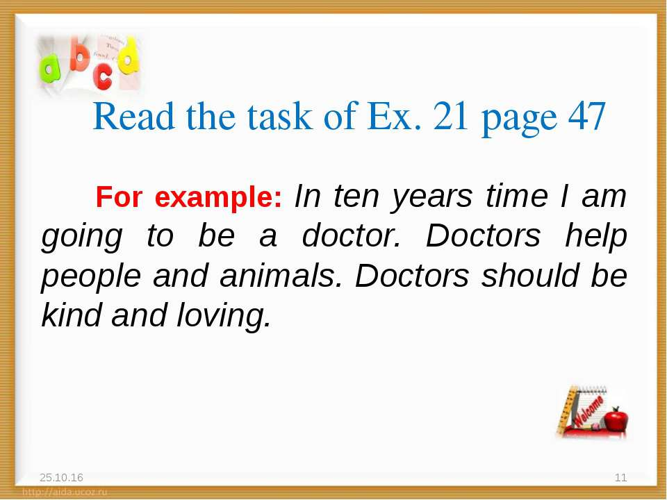 Read the task of Ex. 21 page 47 For example: In ten years time I am going to ...