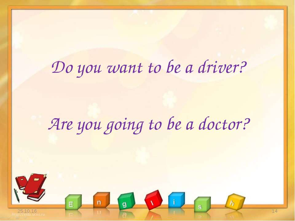 Do you want to be a driver? Are you going to be a doctor? * *