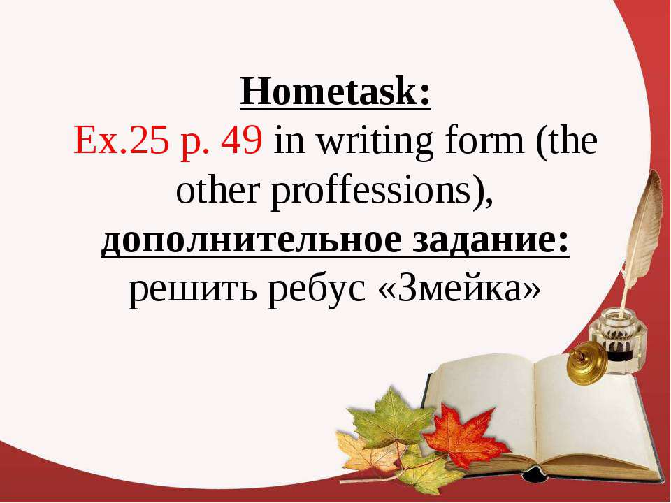 Hometask: Ex.25 p. 49 in writing form (the other proffessions), дополнительно...