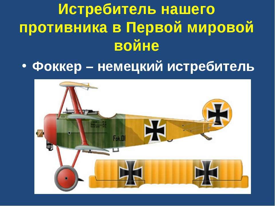 Истребитель нашего противника в Первой мировой войне Фоккер – немецкий истреб...