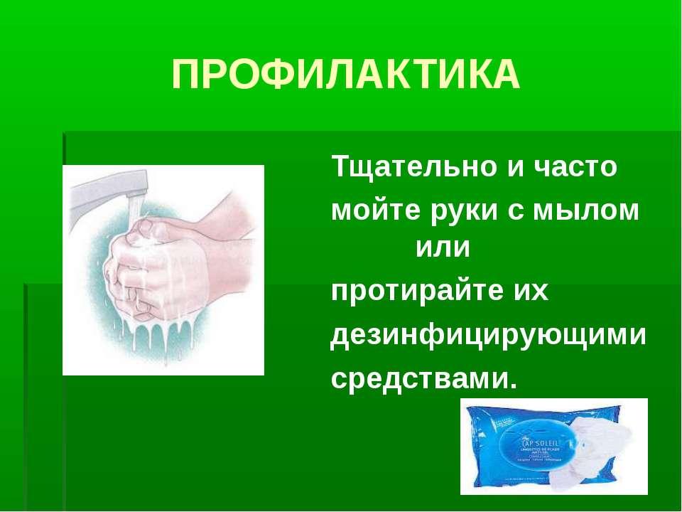 ПРОФИЛАКТИКА Тщательно и часто мойте руки с мылом или протирайте их дезинфици...