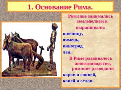 1. Основание Рима. Римляне занимались земледелием и выращивали: пшеницу, ячме...