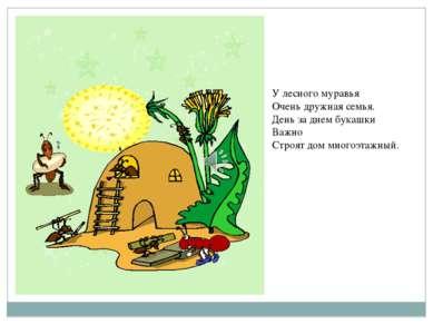 У лесного муравья Очень дружная семья. День за днем букашки Важно Строят дом ...