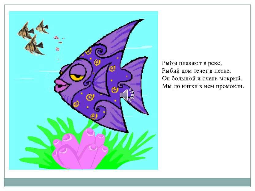Рыбы плавают в реке, Рыбий дом течет в песке, Он большой и очень мокрый. Мы д...