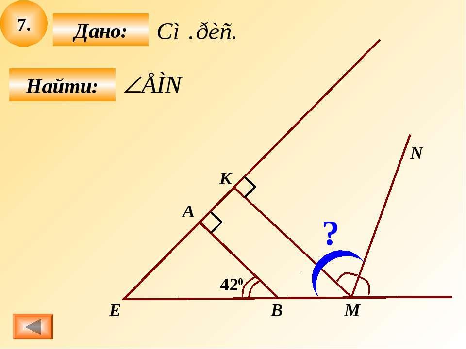 7. Найти: Дано: M A B N 420 Е К ?