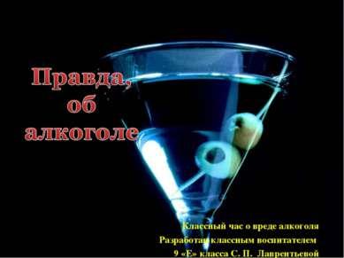 Классный час о вреде алкоголя Разработан классным воспитателем 9 «Е» класса С...