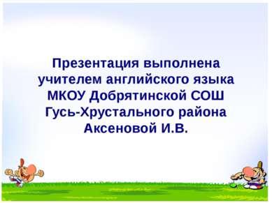 Презентация выполнена учителем английского языка МКОУ Добрятинской СОШ Гусь-Х...