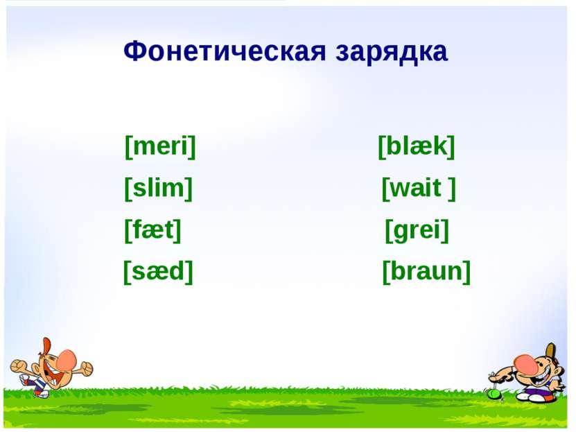 Фонетическая зарядка [meri] [blæk] [slim] [wait ] [fæt] [grei] [sæd] [braun]