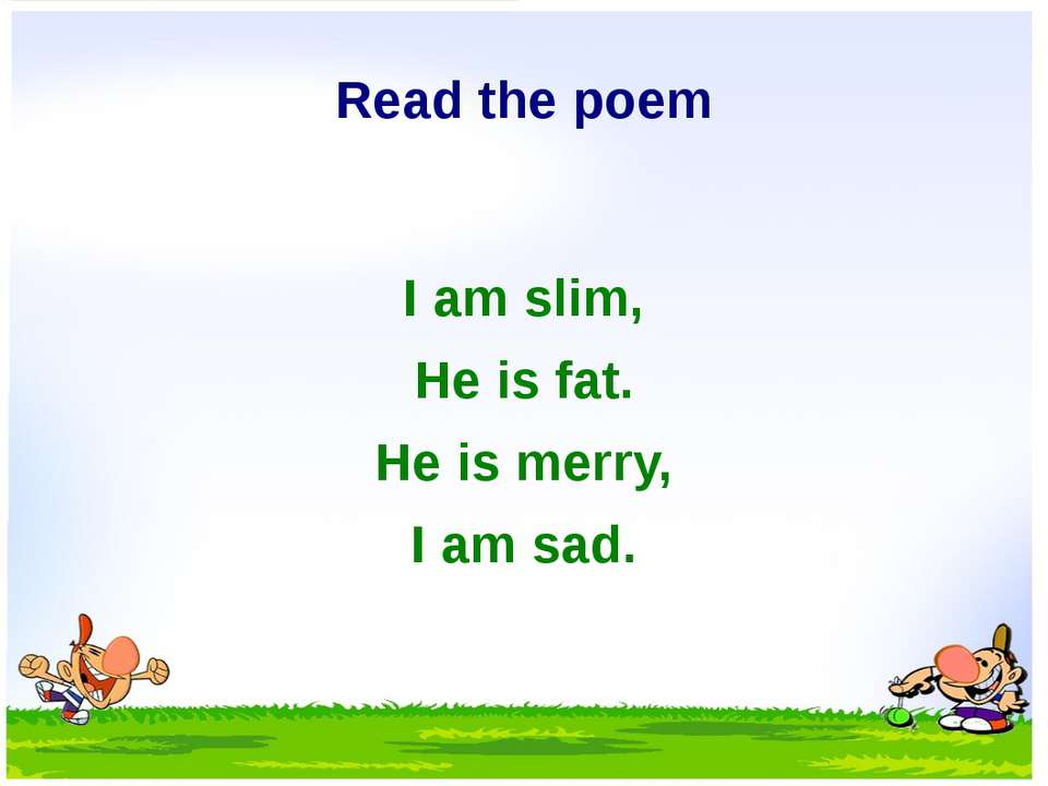 Read the poem I am slim, He is fat. He is merry, I am sad.