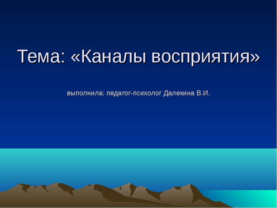 Тема: «Каналы восприятия» выполнила: педагог-психолог Далекина В.И.