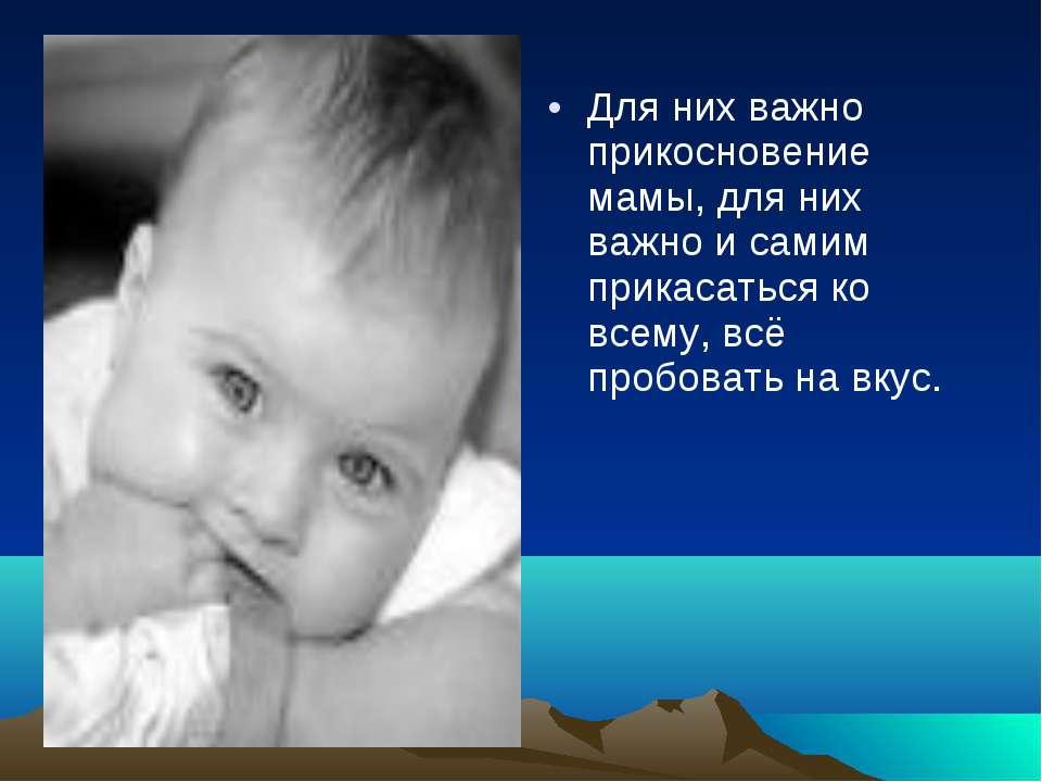 Для них важно прикосновение мамы, для них важно и самим прикасаться ко всему,...