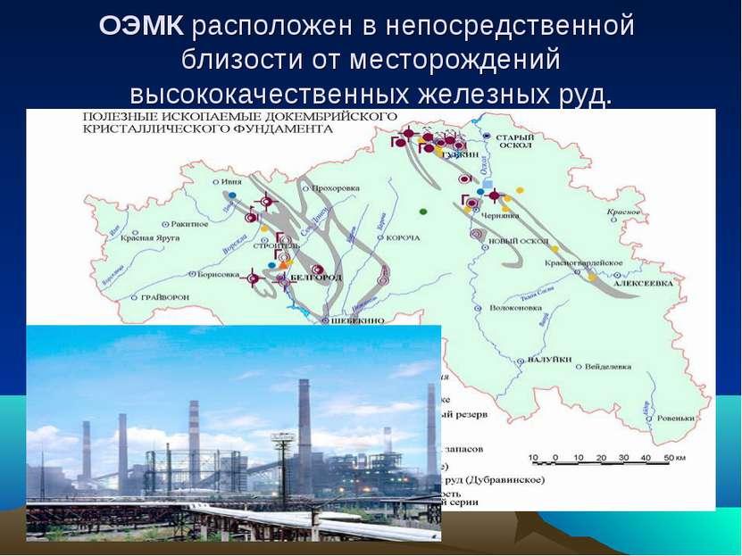 ОЭМК расположен в непосредственной близости от месторождений высококачественн...
