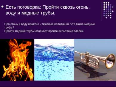 Есть поговорка: Пройти сквозь огонь, воду и медные трубы. Про огонь и воду по...