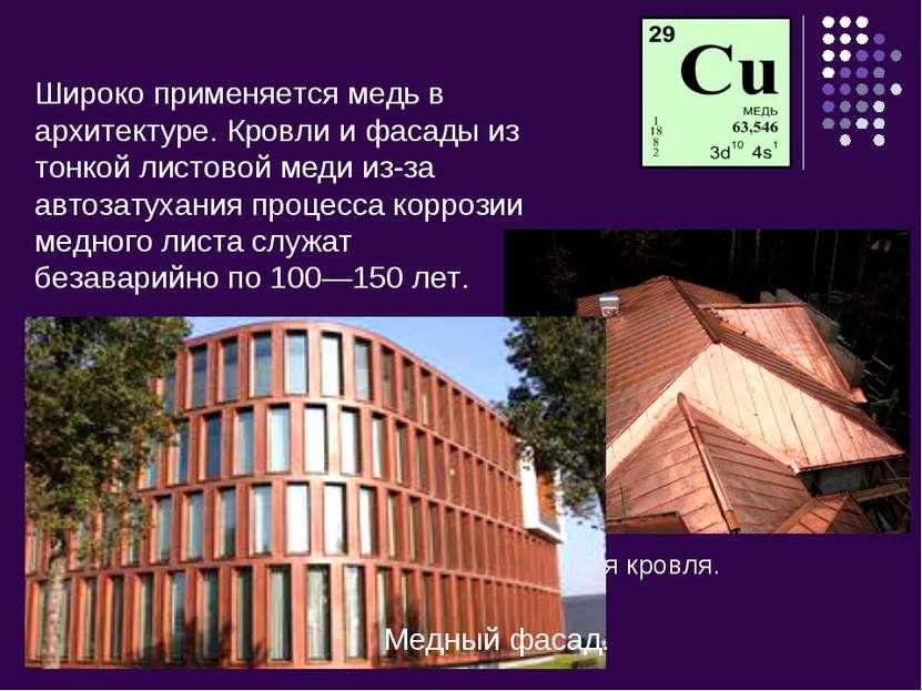 Широко применяется медь в архитектуре. Кровли и фасады из тонкой листовой мед...