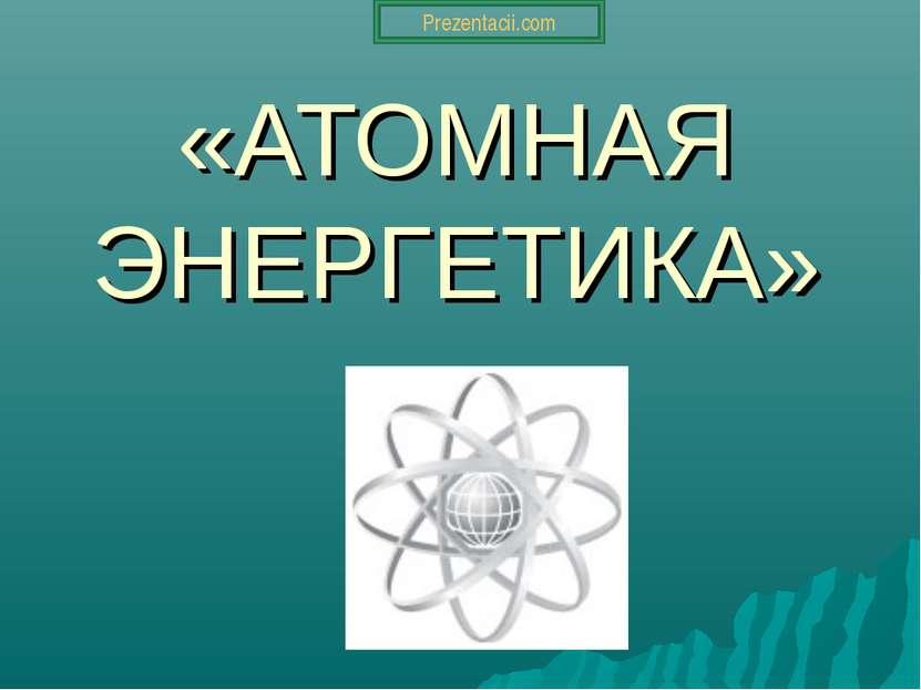 «АТОМНАЯ ЭНЕРГЕТИКА» Prezentacii.com