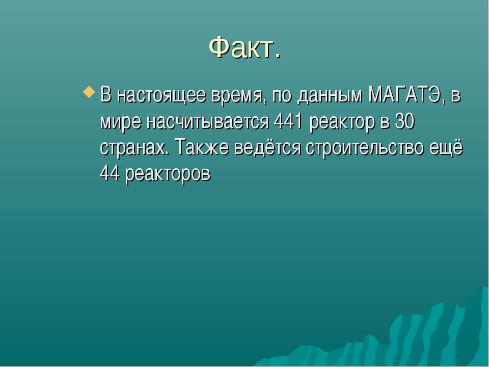 Факт. В настоящее время, по даннымМАГАТЭ, в мире насчитывается 441 реактор в...