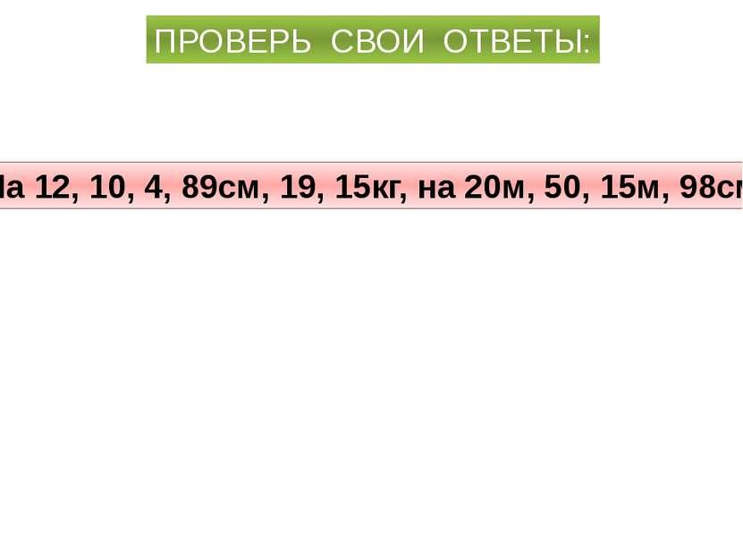 ПРОВЕРЬ СВОИ ОТВЕТЫ: На 12, 10, 4, 89см, 19, 15кг, на 20м, 50, 15м, 98см.