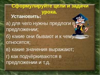 Сформулируйте цели и задачи урока. Установить: а) для чего нужны предлоги в п...
