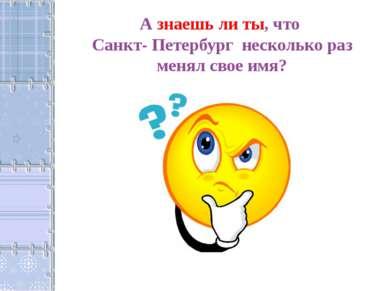 А знаешь ли ты, что Санкт- Петербург несколько раз менял свое имя?