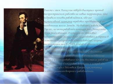 . Вместе с тем Линкольн твёрдо выступал против распространения рабства на нов...
