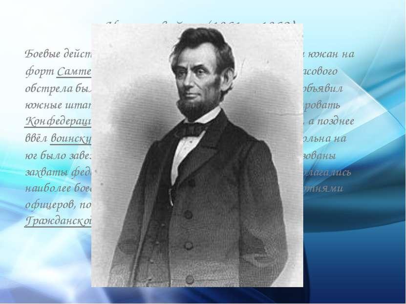 Начало войны (1861—1862) Боевые действия начались 12 апреля 1861 нападением ю...