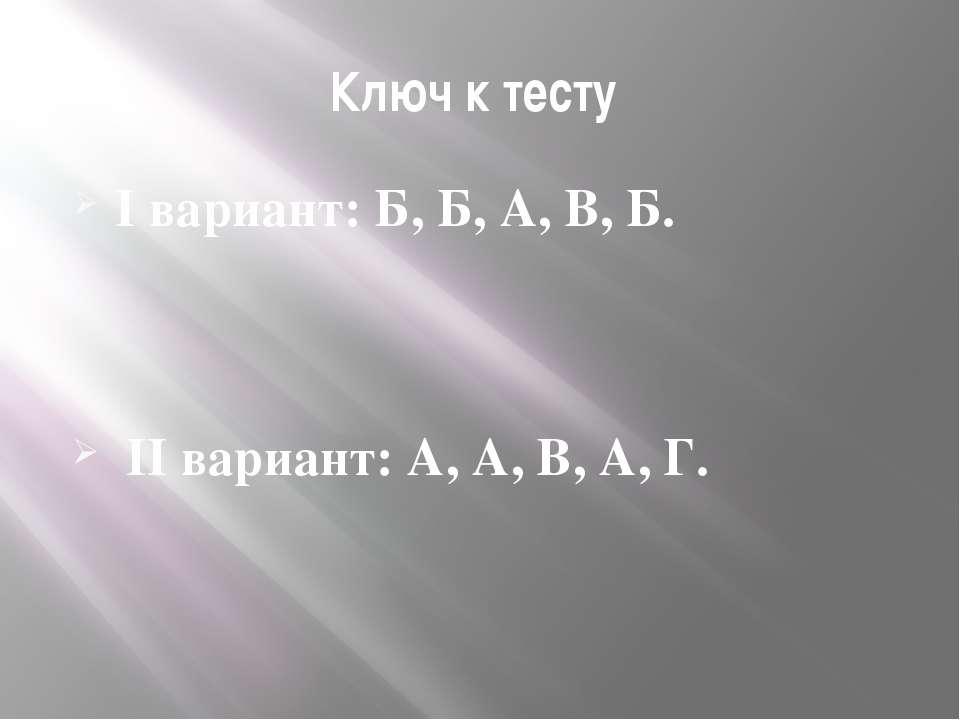 Ключ к тесту I вариант: Б, Б, А, В, Б. II вариант: А, А, В, А, Г.
