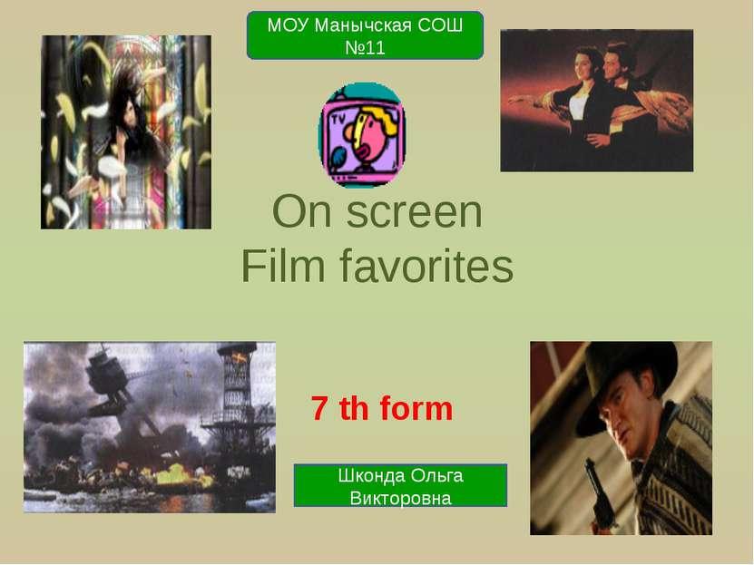 On screen Film favorites 7 th form МОУ Манычская СОШ №11 Шконда Ольга Викторовна