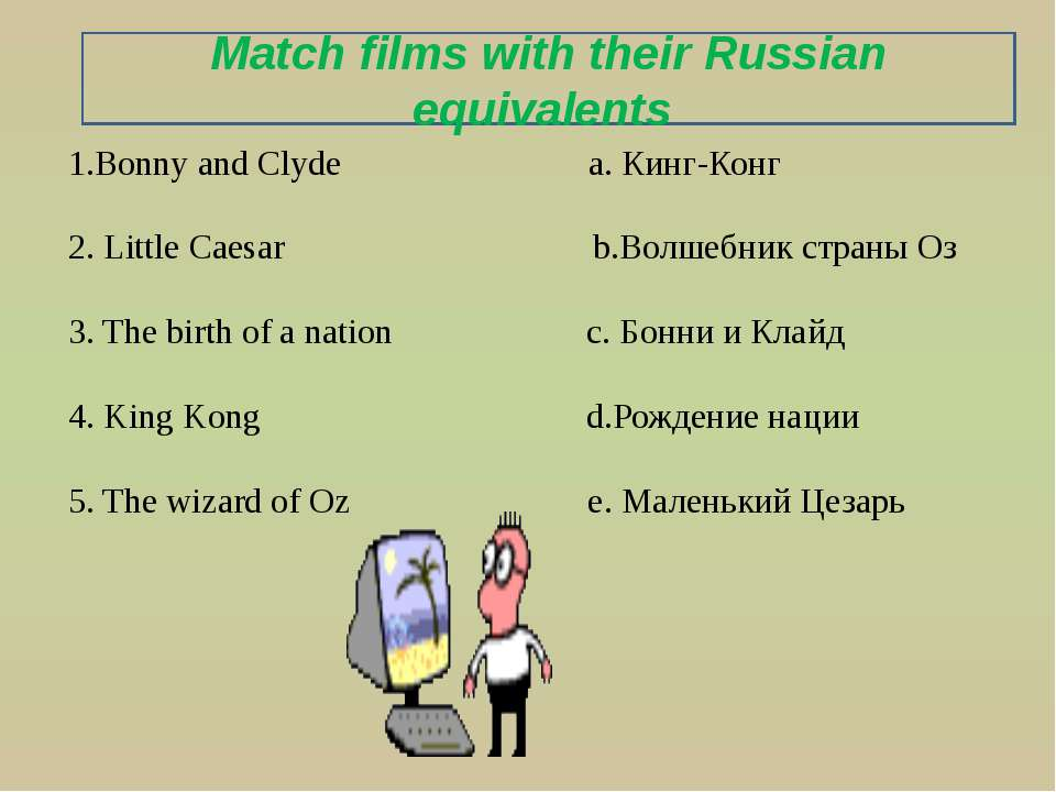 1.Bonny and Clyde a. Кинг-Конг 2. Little Caesar b.Волшебник страны Оз 3. The ...